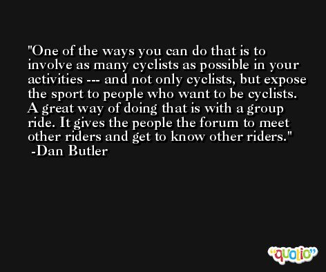 One of the ways you can do that is to involve as many cyclists as possible in your activities --- and not only cyclists, but expose the sport to people who want to be cyclists. A great way of doing that is with a group ride. It gives the people the forum to meet other riders and get to know other riders. -Dan Butler