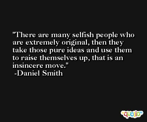 There are many selfish people who are extremely original, then they take those pure ideas and use them to raise themselves up, that is an insincere move. -Daniel Smith