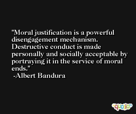 Moral justification is a powerful disengagement mechanism. Destructive conduct is made personally and socially acceptable by portraying it in the service of moral ends. -Albert Bandura
