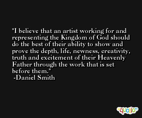 I believe that an artist working for and representing the Kingdom of God should do the best of their ability to show and prove the depth, life, newness, creativity, truth and excitement of their Heavenly Father through the work that is set before them. -Daniel Smith