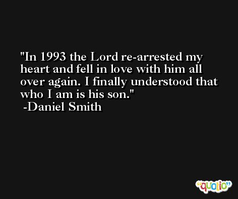 In 1993 the Lord re-arrested my heart and fell in love with him all over again. I finally understood that who I am is his son. -Daniel Smith