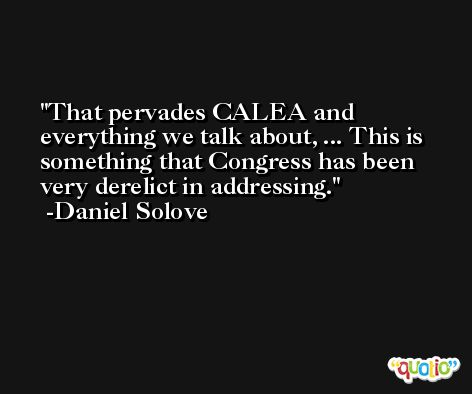That pervades CALEA and everything we talk about, ... This is something that Congress has been very derelict in addressing. -Daniel Solove