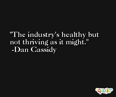 The industry's healthy but not thriving as it might. -Dan Cassidy