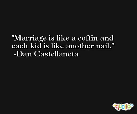 Marriage is like a coffin and each kid is like another nail. -Dan Castellaneta