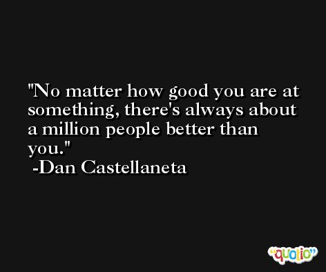 No matter how good you are at something, there's always about a million people better than you. -Dan Castellaneta
