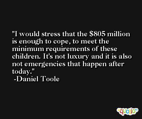 I would stress that the $805 million is enough to cope, to meet the minimum requirements of these children. It's not luxury and it is also not emergencies that happen after today. -Daniel Toole