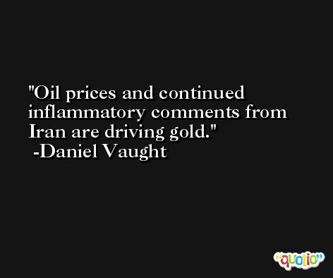 Oil prices and continued inflammatory comments from Iran are driving gold. -Daniel Vaught