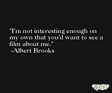 I'm not interesting enough on my own that you'd want to see a film about me. -Albert Brooks