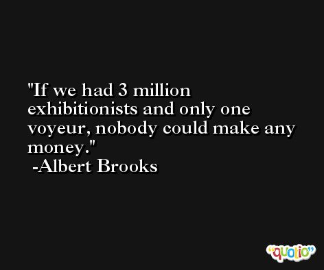 If we had 3 million exhibitionists and only one voyeur, nobody could make any money. -Albert Brooks