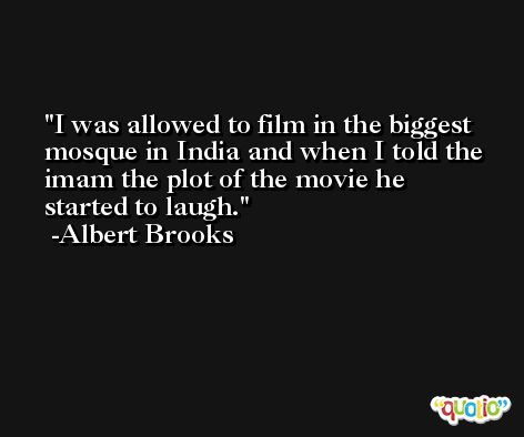 I was allowed to film in the biggest mosque in India and when I told the imam the plot of the movie he started to laugh. -Albert Brooks