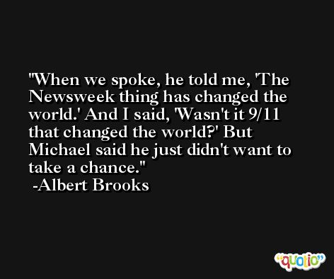 When we spoke, he told me, 'The Newsweek thing has changed the world.' And I said, 'Wasn't it 9/11 that changed the world?' But Michael said he just didn't want to take a chance. -Albert Brooks