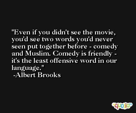 Even if you didn't see the movie, you'd see two words you'd never seen put together before - comedy and Muslim. Comedy is friendly - it's the least offensive word in our language. -Albert Brooks