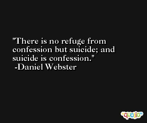 There is no refuge from confession but suicide; and suicide is confession. -Daniel Webster