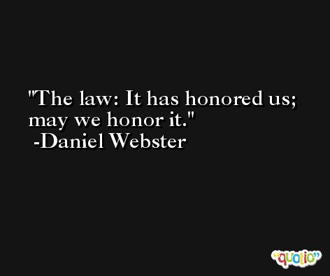 The law: It has honored us; may we honor it. -Daniel Webster