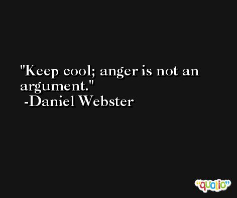Keep cool; anger is not an argument. -Daniel Webster