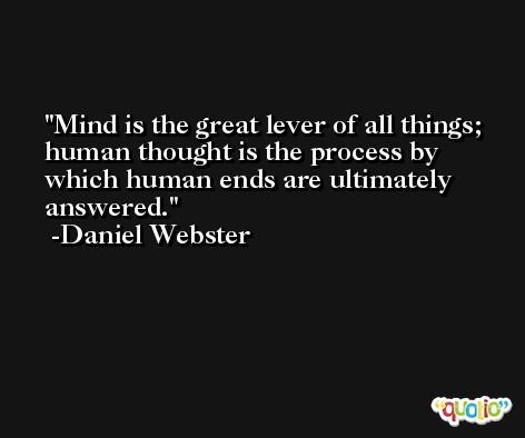 Mind is the great lever of all things; human thought is the process by which human ends are ultimately answered. -Daniel Webster