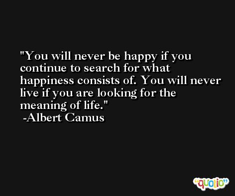 You will never be happy if you continue to search for what happiness consists of. You will never live if you are looking for the meaning of life. -Albert Camus