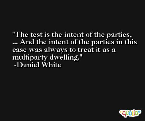 The test is the intent of the parties, ... And the intent of the parties in this case was always to treat it as a multiparty dwelling. -Daniel White