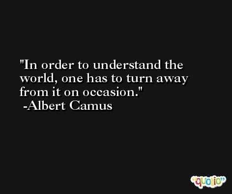 In order to understand the world, one has to turn away from it on occasion. -Albert Camus