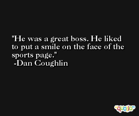 He was a great boss. He liked to put a smile on the face of the sports page. -Dan Coughlin