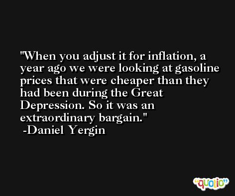 When you adjust it for inflation, a year ago we were looking at gasoline prices that were cheaper than they had been during the Great Depression. So it was an extraordinary bargain. -Daniel Yergin