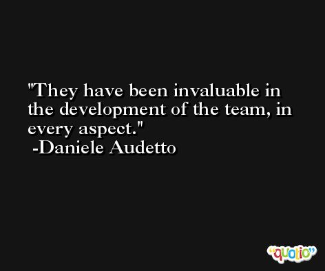 They have been invaluable in the development of the team, in every aspect. -Daniele Audetto