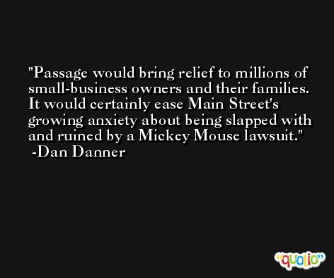 Passage would bring relief to millions of small-business owners and their families. It would certainly ease Main Street's growing anxiety about being slapped with and ruined by a Mickey Mouse lawsuit. -Dan Danner