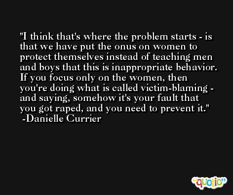 I think that's where the problem starts - is that we have put the onus on women to protect themselves instead of teaching men and boys that this is inappropriate behavior. If you focus only on the women, then you're doing what is called victim-blaming - and saying, somehow it's your fault that you got raped, and you need to prevent it. -Danielle Currier