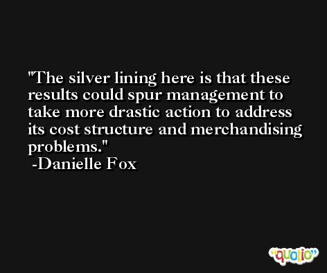The silver lining here is that these results could spur management to take more drastic action to address its cost structure and merchandising problems. -Danielle Fox