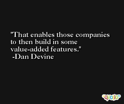That enables those companies to then build in some value-added features. -Dan Devine
