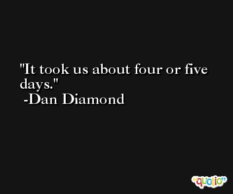 It took us about four or five days. -Dan Diamond