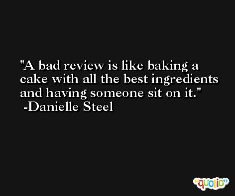 A bad review is like baking a cake with all the best ingredients and having someone sit on it. -Danielle Steel