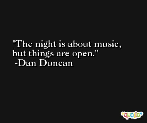 The night is about music, but things are open. -Dan Duncan