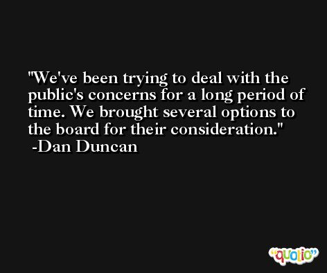 We've been trying to deal with the public's concerns for a long period of time. We brought several options to the board for their consideration. -Dan Duncan
