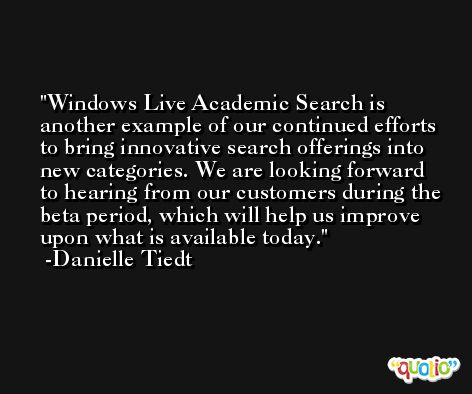 Windows Live Academic Search is another example of our continued efforts to bring innovative search offerings into new categories. We are looking forward to hearing from our customers during the beta period, which will help us improve upon what is available today. -Danielle Tiedt