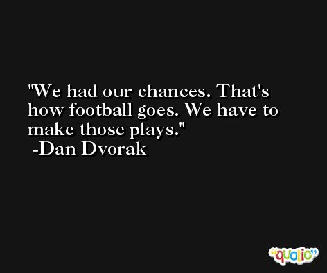 We had our chances. That's how football goes. We have to make those plays. -Dan Dvorak