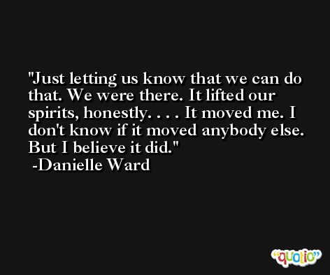 Just letting us know that we can do that. We were there. It lifted our spirits, honestly. . . . It moved me. I don't know if it moved anybody else. But I believe it did. -Danielle Ward