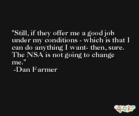 Still, if they offer me a good job under my conditions - which is that I can do anything I want- then, sure. The NSA is not going to change me. -Dan Farmer
