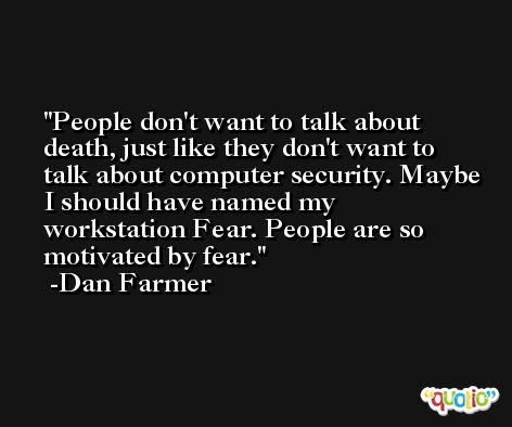 People don't want to talk about death, just like they don't want to talk about computer security. Maybe I should have named my workstation Fear. People are so motivated by fear. -Dan Farmer