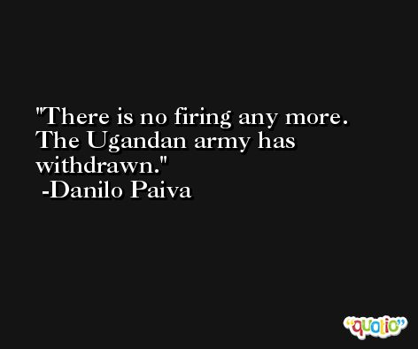There is no firing any more. The Ugandan army has withdrawn. -Danilo Paiva