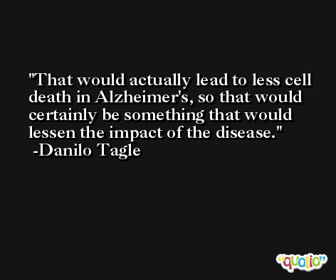 That would actually lead to less cell death in Alzheimer's, so that would certainly be something that would lessen the impact of the disease. -Danilo Tagle