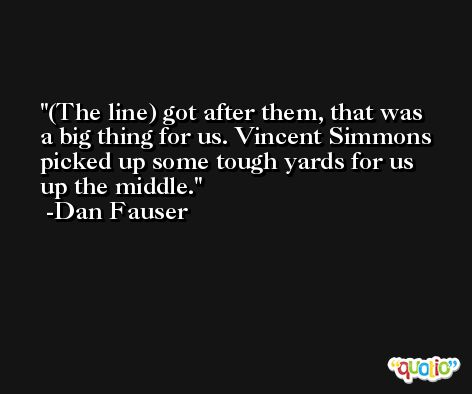 (The line) got after them, that was a big thing for us. Vincent Simmons picked up some tough yards for us up the middle. -Dan Fauser