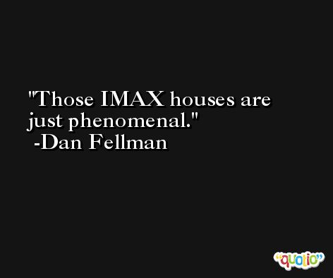 Those IMAX houses are just phenomenal. -Dan Fellman