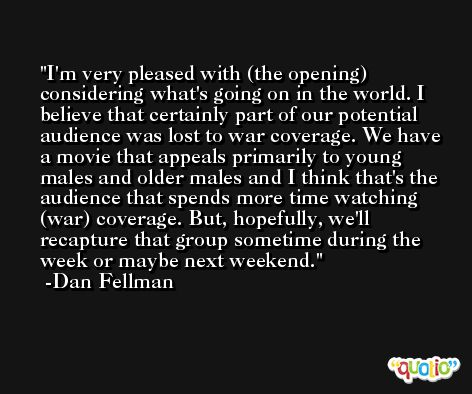 I'm very pleased with (the opening) considering what's going on in the world. I believe that certainly part of our potential audience was lost to war coverage. We have a movie that appeals primarily to young males and older males and I think that's the audience that spends more time watching (war) coverage. But, hopefully, we'll recapture that group sometime during the week or maybe next weekend. -Dan Fellman