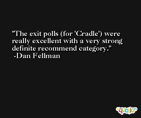 The exit polls (for 'Cradle') were really excellent with a very strong definite recommend category. -Dan Fellman