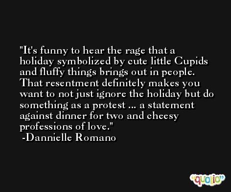 It's funny to hear the rage that a holiday symbolized by cute little Cupids and fluffy things brings out in people. That resentment definitely makes you want to not just ignore the holiday but do something as a protest ... a statement against dinner for two and cheesy professions of love. -Dannielle Romano