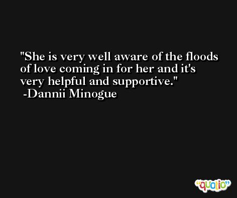 She is very well aware of the floods of love coming in for her and it's very helpful and supportive. -Dannii Minogue