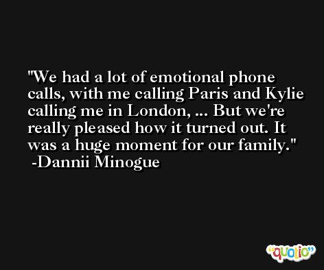 We had a lot of emotional phone calls, with me calling Paris and Kylie calling me in London, ... But we're really pleased how it turned out. It was a huge moment for our family. -Dannii Minogue