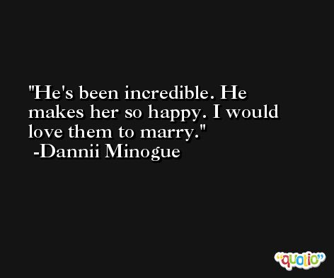 He's been incredible. He makes her so happy. I would love them to marry. -Dannii Minogue