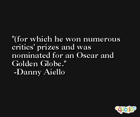 (for which he won numerous critics' prizes and was nominated for an Oscar and Golden Globe. -Danny Aiello